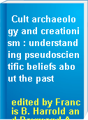 Cult archaeology and creationism : understanding pseudoscientific beliefs about the past