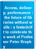 Access, delivery, performance : the future of libraries without walls : a festschrift to celebrate the work of Professor Peter Brophy
