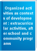 Organized activities as contexts of development : extracurricular activities, after-school and community programs