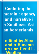 Centering the margin : agency and narrative in Southeast Asian borderlands