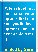 Afterschool matters : creative programs that connect youth development and student achievement