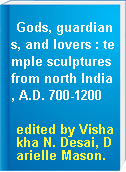 Gods, guardians, and lovers : temple sculptures from north India, A.D. 700-1200