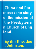 China and Formosa : the story of the mission of the Presbyterian Church of England