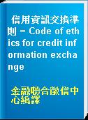 信用資訊交換準則 = Code of ethics for credit information exchange
