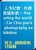 人生紀實 : 林慶雲攝影展 = Reporting the world : Lin Chin-yun