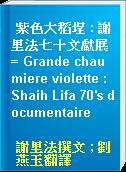 紫色大稻埕 : 謝里法七十文獻展 = Grande chaumiere violette : Shaih Lifa 70