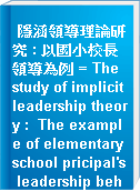 隱涵領導理論研究 : 以國小校長領導為例 = The study of implicit leadership theory :  The example of elementary school pricipal