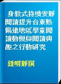 身教式持續安靜閱讀提升台東縣偏遠地區學童閱讀動機與閱讀興趣之行動研究