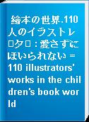 繪本の世界.110人のイラストレタ : 愛さずにほいられない = 110 illustrators