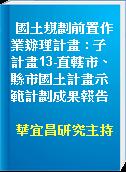 國土規劃前置作業辦理計畫 : 子計畫13-直轄市、縣市國土計畫示範計劃成果報告