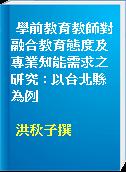 學前教育教師對融合教育態度及專業知能需求之研究 : 以台北縣為例