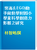 樂高(LEGO)動手做教學對國小學童科學創造力影響之研究