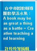 台中市國教輔導團教學活水集 : A book may be as great a thing as a battle = Creative teaching and learning