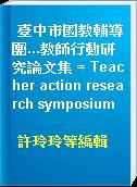 臺中市國教輔導團...教師行動研究論文集 = Teacher action research symposium