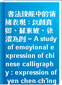 書法線條中的情緒表現 : 以顏真卿、蘇東坡、徐渭為例 = A study of emoyional expression of chinese calligraphy : expression of yen chen-ch