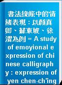 書法線條中的情緒表現 : 以顏真卿、蘇東坡、徐渭為例 = A study of emoyional expression of chinese calligraphy : expression of yen chen-ch