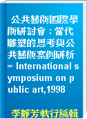 公共藝術國際學術研討會 : 當代雕塑的思考與公共藝術案例研析 = International symposium on public art,1998