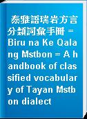泰雅語瑞岩方言分類詞彙手冊 = Biru na Ke Qalang Mstbon = A handbook of classified vocabulary of Tayan Mstbon dialect