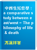 中西生死哲學 : a comparative study between east/west = The philosophy of life & death