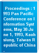 Proceedings : 1993 Pan Pacific Conference on Information Systems, May 30-June 1, 1993, Kaohsiung, Taiwan Republic of China.