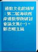 道教文化的精華 : 第二屆海峽兩岸道教學術研討會論文集(一) = 鄭志明主編