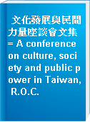文化發展與民間力量座談會文集 = A conference on culture, society and public power in Taiwan, R.O.C.