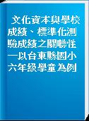文化資本與學校成績、標準化測驗成績之關聯性─以台東縣國小六年級學童為例