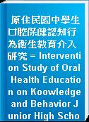 原住民國中學生口腔保健認知行為衛生教育介入研究 = Intervention Study of Oral Health Education on Koowledge and Behavior Junior High School Students