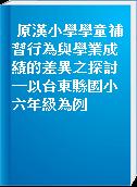 原漢小學學童補習行為與學業成績的差異之探討─以台東縣國小六年級為例