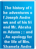 The history of the adventures of Joseph Andrews and of his friend Mr. Abraham Adams ; : and, An apology for the life of Mrs. Shamela Andrews