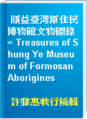 順益臺灣原住民博物館文物圖錄 = Treasures of Shung Ye Museum of Formosan Aborigines