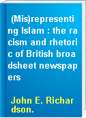 (Mis)representing Islam : the racism and rhetoric of British broadsheet newspapers
