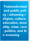Postmodernism and public policy : reframing religion, culture, education, sexuality, class, race, politics, and the economy