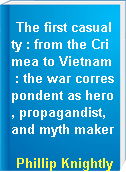 The first casualty : from the Crimea to Vietnam : the war correspondent as hero, propagandist, and myth maker