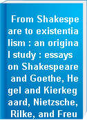 From Shakespeare to existentialism : an original study : essays on Shakespeare and Goethe, Hegel and Kierkegaard, Nietzsche, Rilke, and Freud, Jaspers, Heidegger, and Toynbee